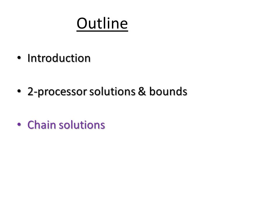 Outline Introduction Introduction 2-processor solutions & bounds 2-processor solutions & bounds Chain solutions Chain solutions