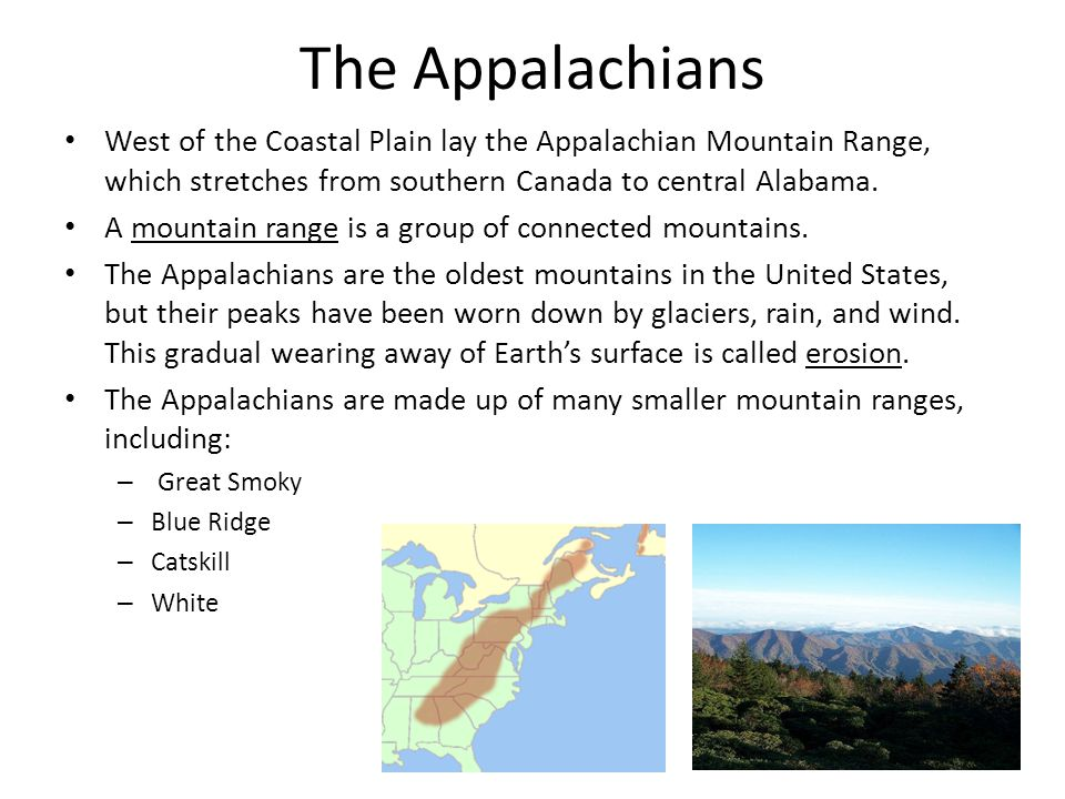The Appalachians West of the Coastal Plain lay the Appalachian Mountain Range, which stretches from southern Canada to central Alabama. A mountain ran