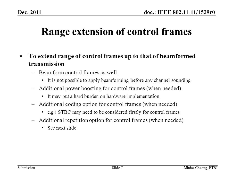 doc.: IEEE 802.11-11/1539r0 Submission Additional repetition for ctrl frames In addition to already-introduced fixed repetition, it needs to have additional repetition option by which range of control frames can be matched to (or larger) that of beamformed data transmission Additional repetition may be chosen for control frames among multiple options (e.g.