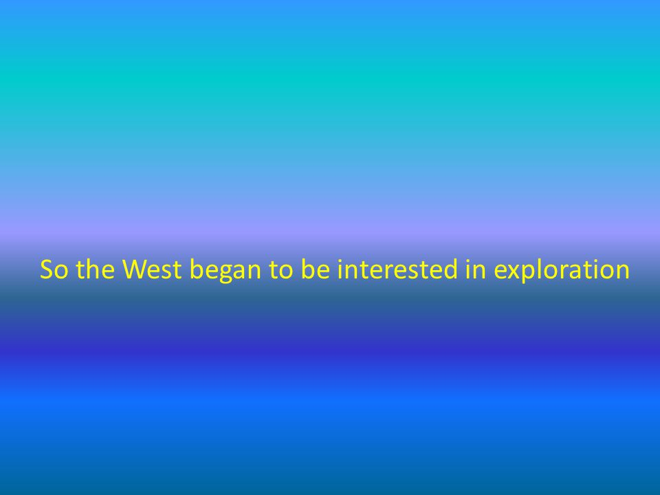 So the West began to be interested in exploration