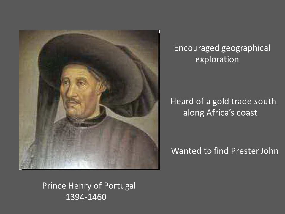 Prince Henry of Portugal 1394-1460 Encouraged geographical exploration Heard of a gold trade south along Africa's coast Wanted to find Prester John