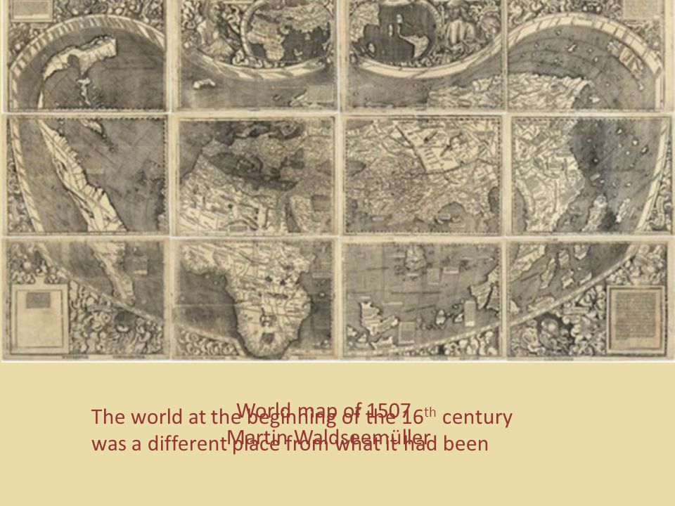 World map of 1507 Martin Waldseemüller The world at the beginning of the 16 th century was a different place from what it had been