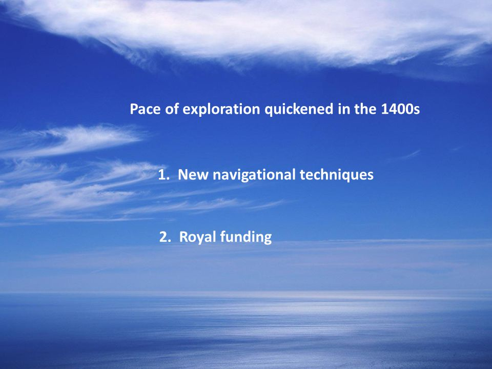 Pace of exploration quickened in the 1400s 1. New navigational techniques 2. Royal funding