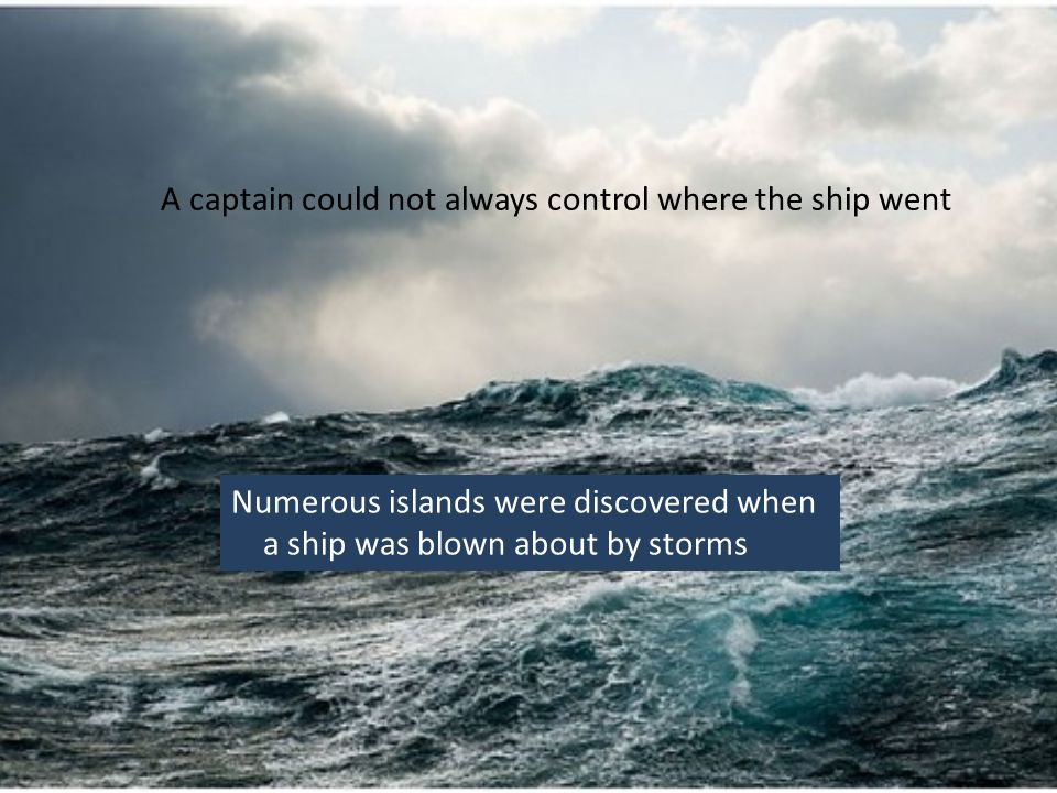 A captain could not always control where the ship went Numerous islands were discovered when a ship was blown about by storms