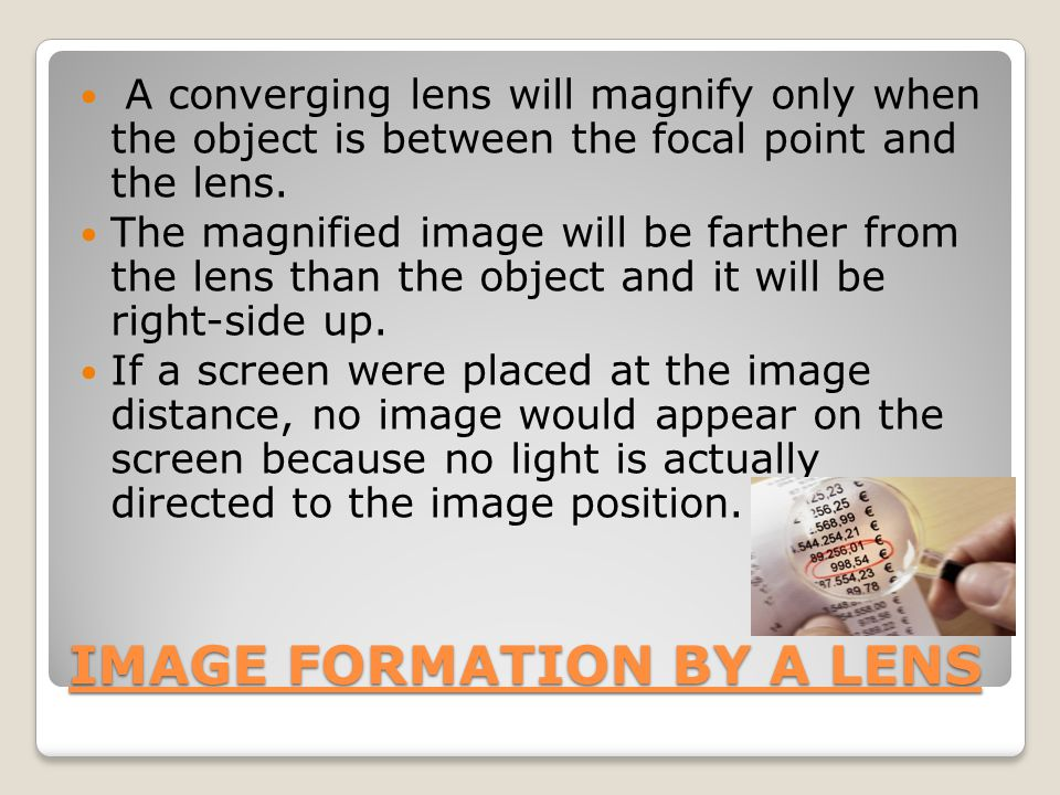 IMAGE FORMATION BY A LENS A converging lens will magnify only when the object is between the focal point and the lens.