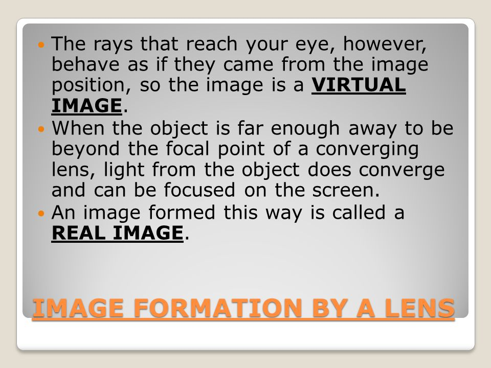 IMAGE FORMATION BY A LENS The rays that reach your eye, however, behave as if they came from the image position, so the image is a VIRTUAL IMAGE.
