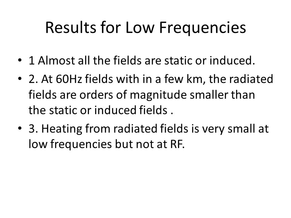 Results for Low Frequencies 1 Almost all the fields are static or induced. 2. At 60Hz fields with in a few km, the radiated fields are orders of magni