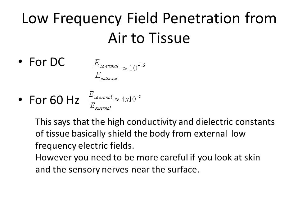 Low Frequency Field Penetration from Air to Tissue For DC For 60 Hz This says that the high conductivity and dielectric constants of tissue basically