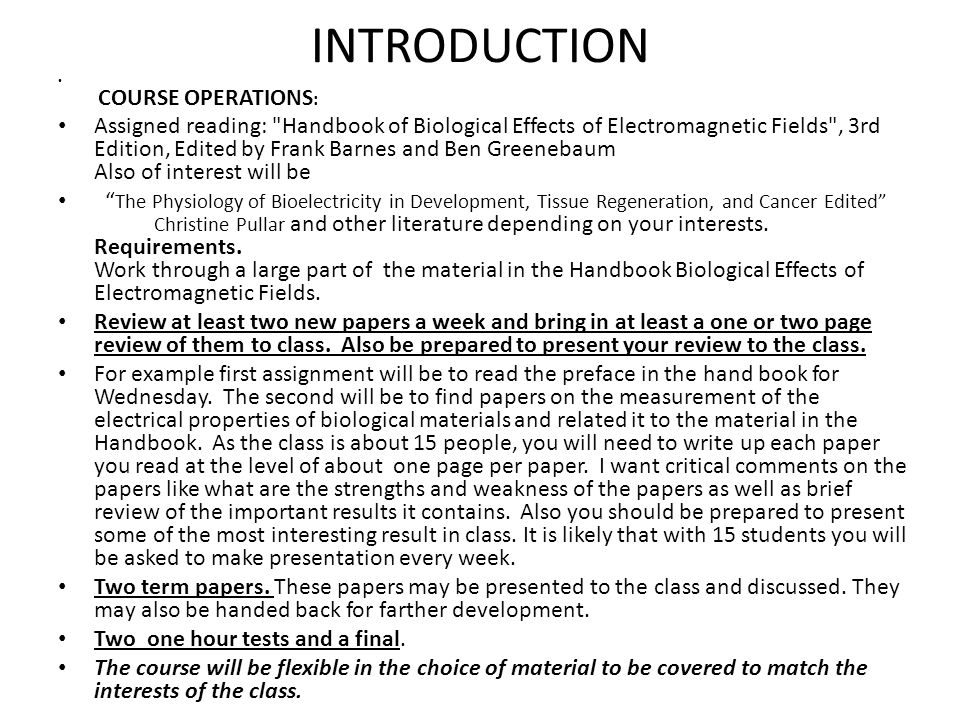 INTRODUCTION COURSE OPERATIONS : Assigned reading: Handbook of Biological Effects of Electromagnetic Fields , 3rd Edition, Edited by Frank Barnes and Ben Greenebaum Also of interest will be The Physiology of Bioelectricity in Development, Tissue Regeneration, and Cancer Edited Christine Pullar and other literature depending on your interests.