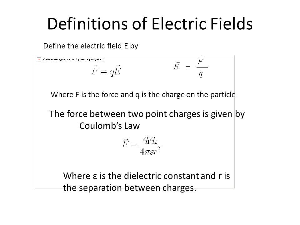 Definitions of Electric Fields Define the electric field E by The force between two point charges is given by Coulomb's Law Where F is the force and q is the charge on the particle Where ε is the dielectric constant and r is the separation between charges.