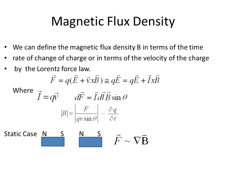 Magnetic Flux Density We can define the magnetic flux density B in terms of the time rate of change of charge or in terms of the velocity of the charge by the Lorentz force law.
