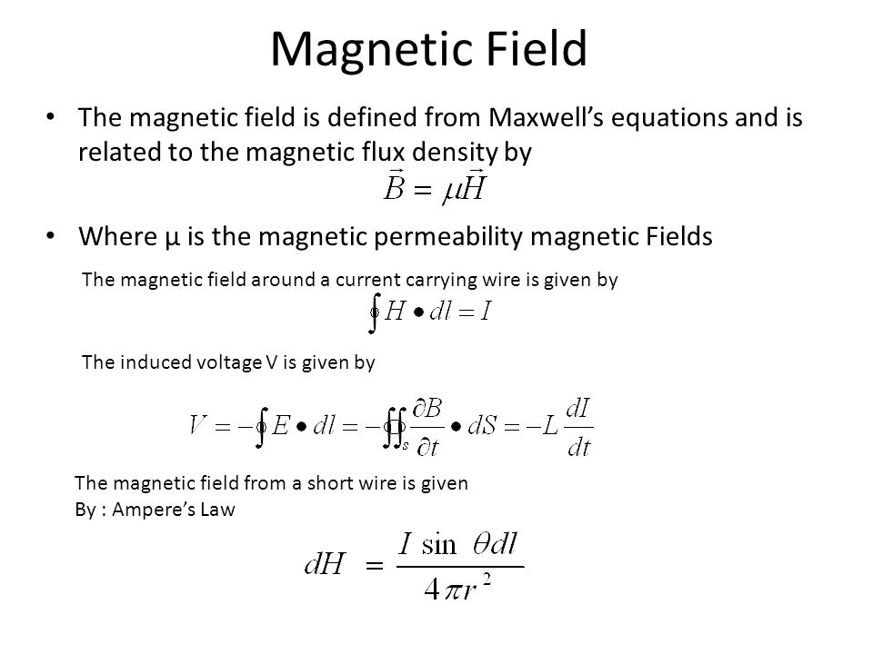 Magnetic Field The magnetic field is defined from Maxwell's equations and is related to the magnetic flux density by Where µ is the magnetic permeability magnetic Fields The magnetic field around a current carrying wire is given by The induced voltage V is given by The magnetic field from a short wire is given By : Ampere's Law