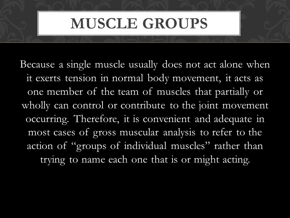 MUSCLE GROUPS Because a single muscle usually does not act alone when it exerts tension in normal body movement, it acts as one member of the team of muscles that partially or wholly can control or contribute to the joint movement occurring.