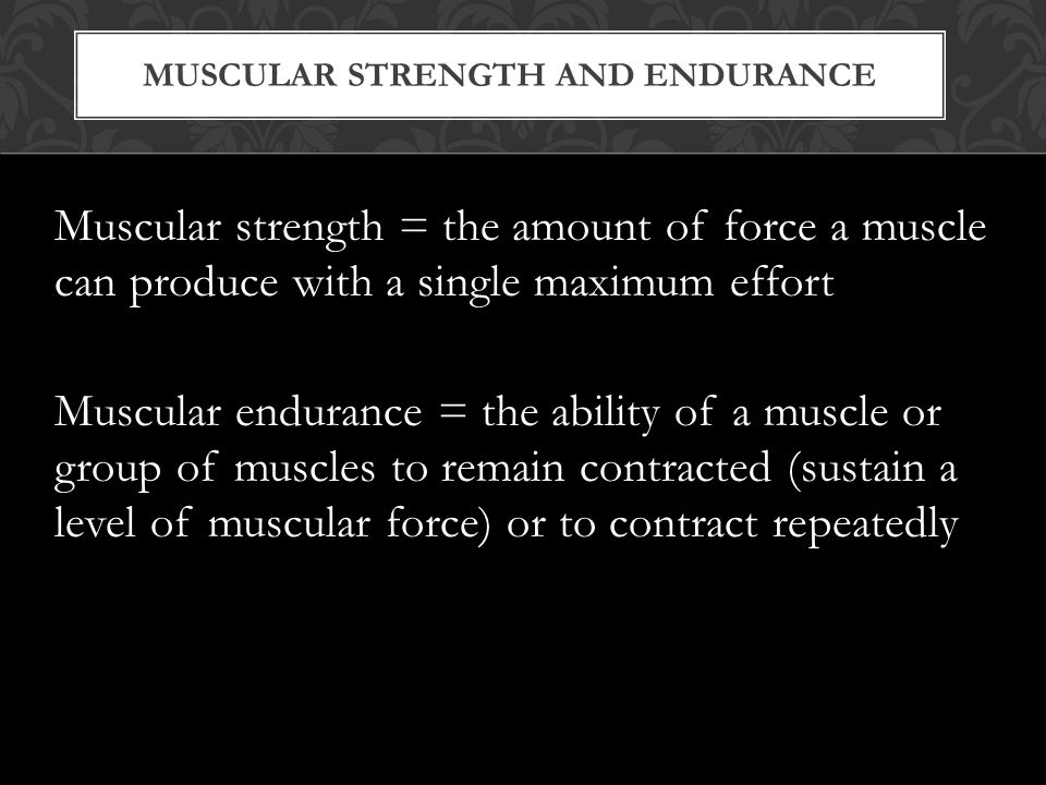 MUSCULAR STRENGTH AND ENDURANCE Muscular strength = the amount of force a muscle can produce with a single maximum effort Muscular endurance = the ability of a muscle or group of muscles to remain contracted (sustain a level of muscular force) or to contract repeatedly