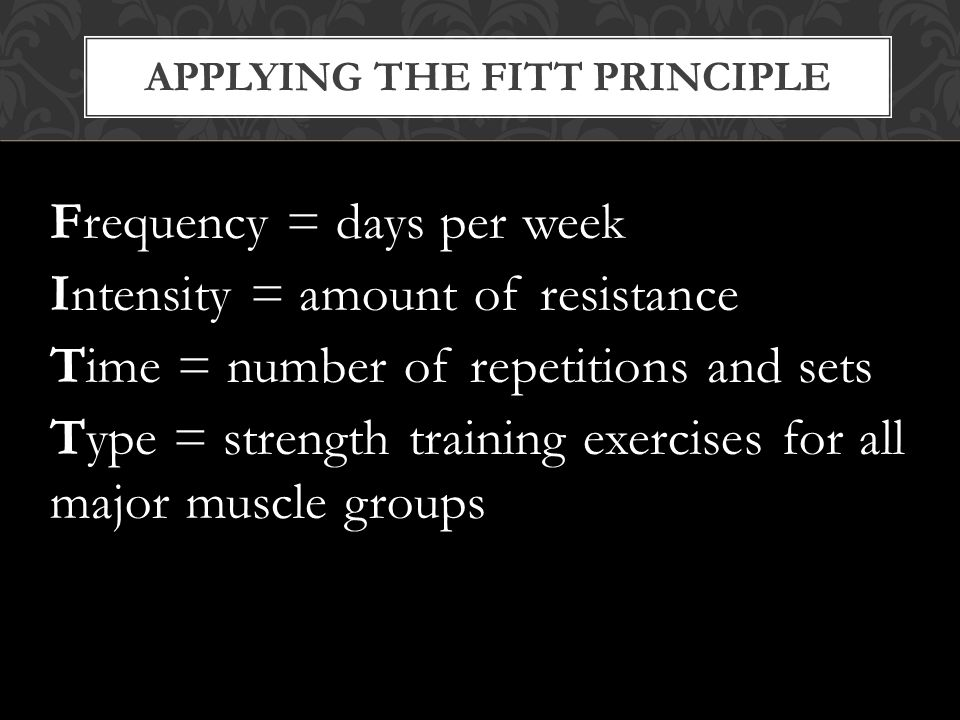 APPLYING THE FITT PRINCIPLE Frequency = days per week Intensity = amount of resistance Time = number of repetitions and sets Type = strength training exercises for all major muscle groups