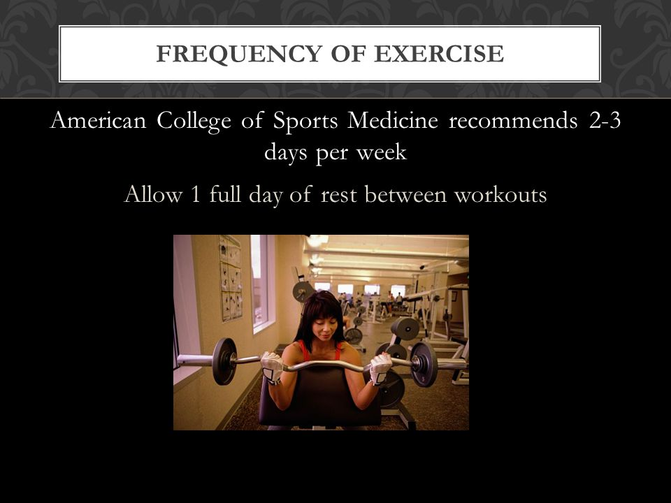 FREQUENCY OF EXERCISE American College of Sports Medicine recommends 2-3 days per week Allow 1 full day of rest between workouts