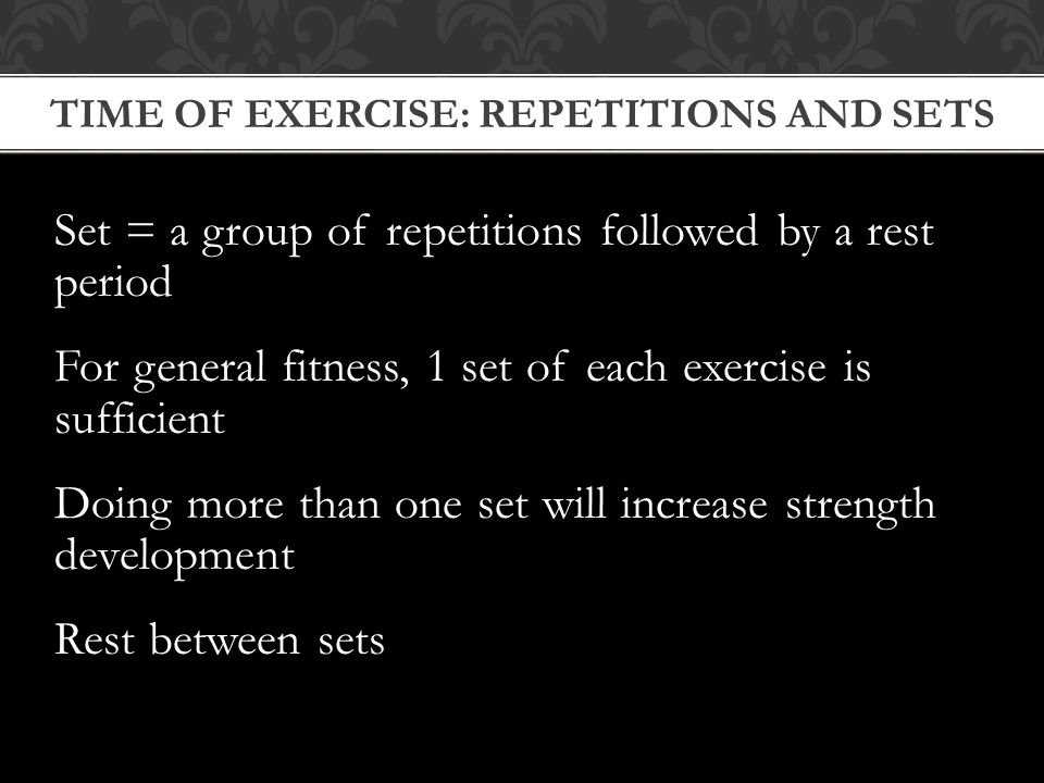 TIME OF EXERCISE: REPETITIONS AND SETS Set = a group of repetitions followed by a rest period For general fitness, 1 set of each exercise is sufficient Doing more than one set will increase strength development Rest between sets