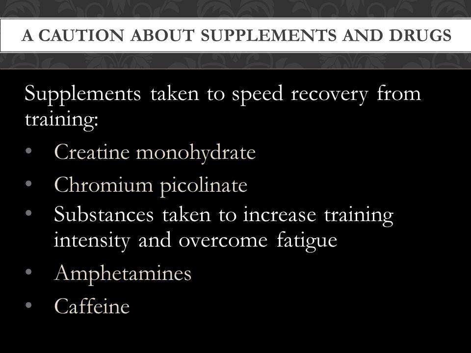 A CAUTION ABOUT SUPPLEMENTS AND DRUGS Supplements taken to speed recovery from training: Creatine monohydrate Chromium picolinate Substances taken to increase training intensity and overcome fatigue Amphetamines Caffeine