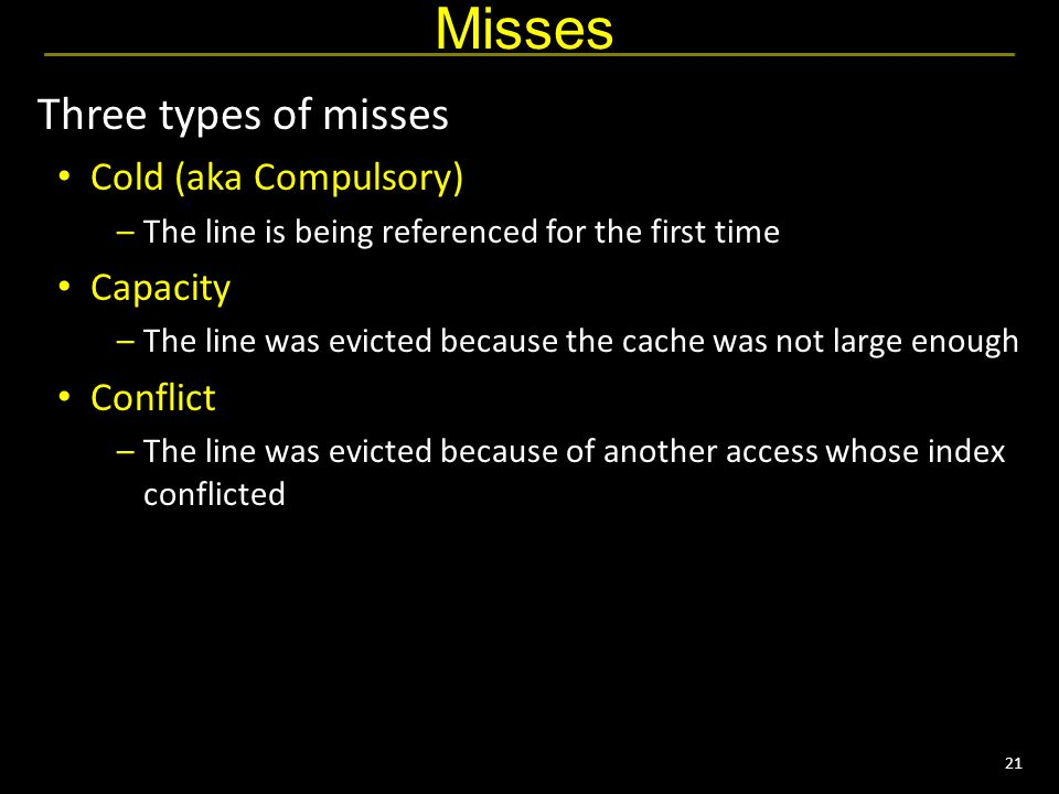 21 Misses Three types of misses Cold (aka Compulsory) –The line is being referenced for the first time Capacity –The line was evicted because the cache was not large enough Conflict –The line was evicted because of another access whose index conflicted