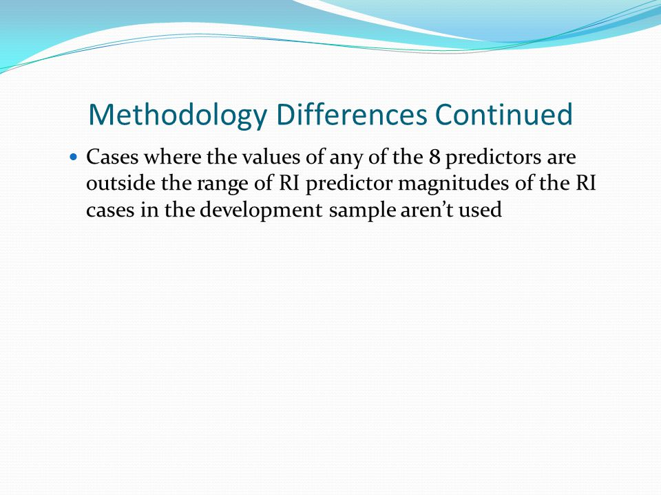 Methodology Differences Continued Cases where the values of any of the 8 predictors are outside the range of RI predictor magnitudes of the RI cases in the development sample aren't used