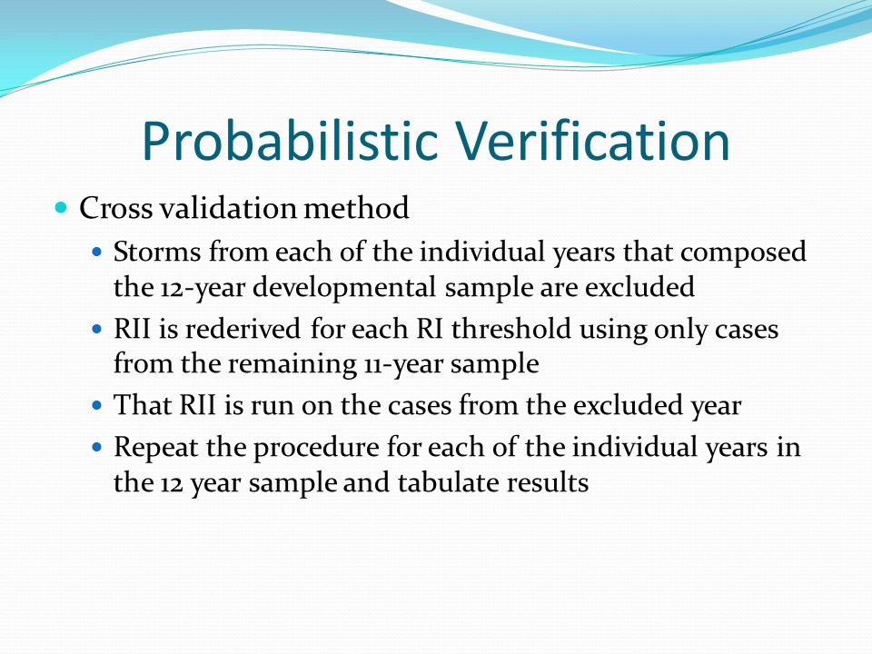 Probabilistic Verification Cross validation method Storms from each of the individual years that composed the 12-year developmental sample are excluded RII is rederived for each RI threshold using only cases from the remaining 11-year sample That RII is run on the cases from the excluded year Repeat the procedure for each of the individual years in the 12 year sample and tabulate results