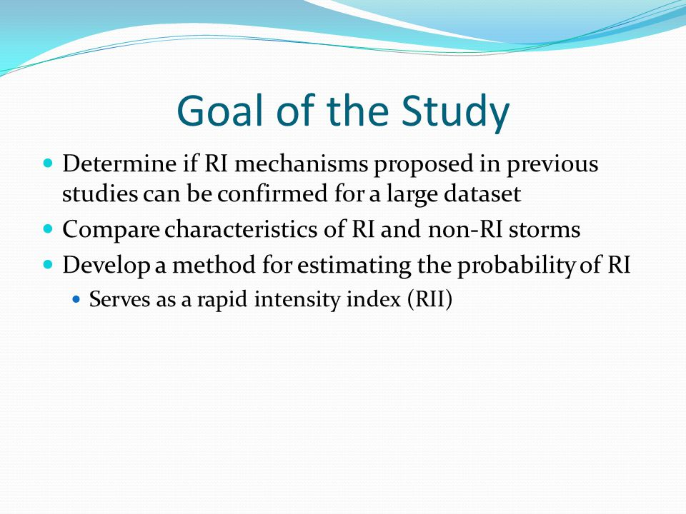 Goal of the Study Determine if RI mechanisms proposed in previous studies can be confirmed for a large dataset Compare characteristics of RI and non-RI storms Develop a method for estimating the probability of RI Serves as a rapid intensity index (RII)