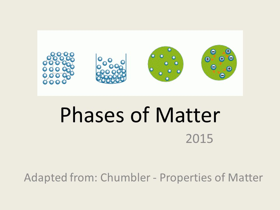 Phases of Matter 2015 Adapted from: Chumbler - Properties of Matter