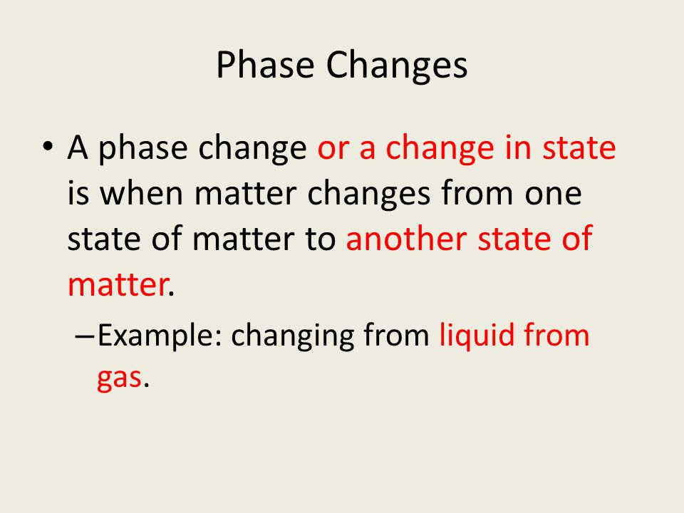 Phase Changes A phase change or a change in state is when matter changes from one state of matter to another state of matter. – Example: changing from