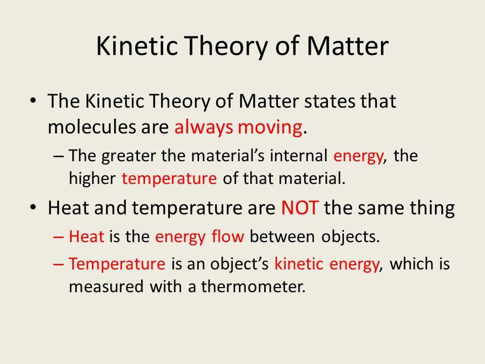 Kinetic Theory of Matter The Kinetic Theory of Matter states that molecules are always moving. – The greater the material's internal energy, the highe