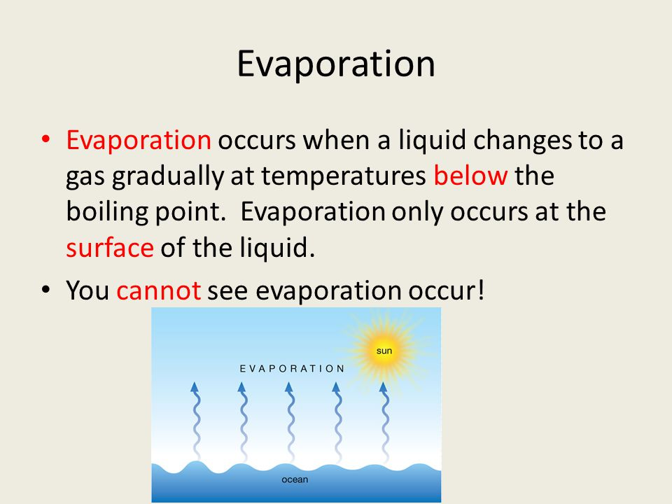Evaporation Evaporation occurs when a liquid changes to a gas gradually at temperatures below the boiling point. Evaporation only occurs at the surfac