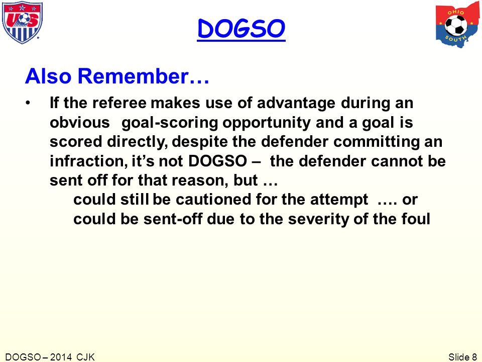 Slide 8 Also Remember… If the referee makes use of advantage during an obvious goal-scoring opportunity and a goal is scored directly, despite the def