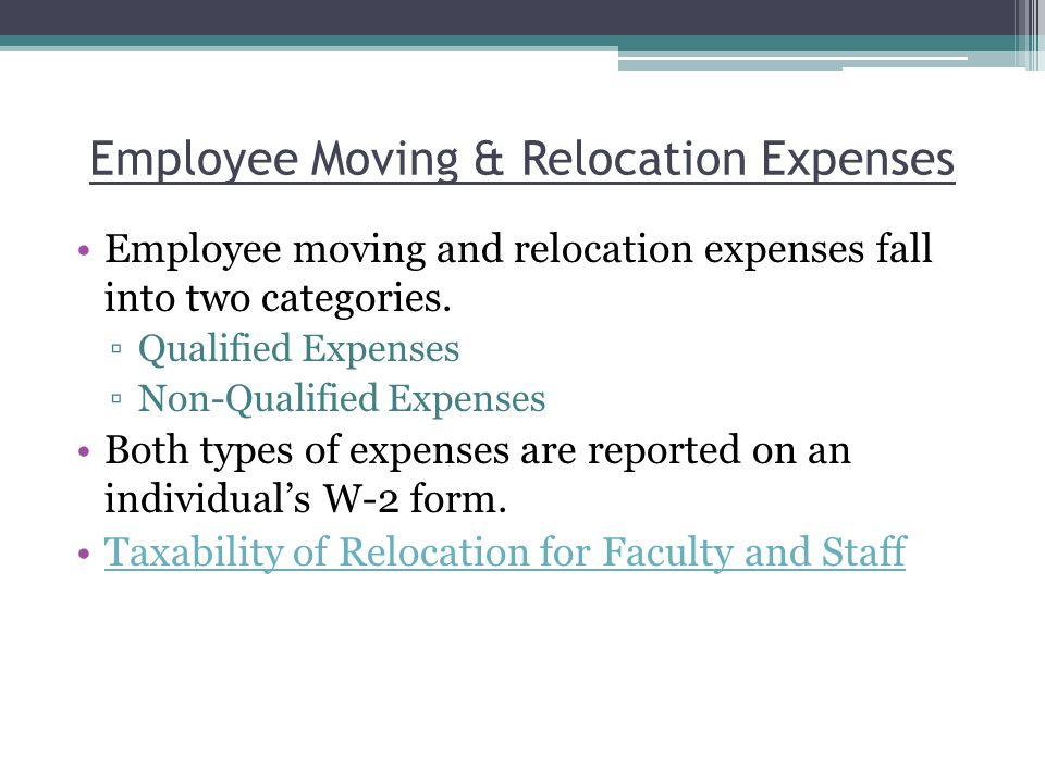 Employee moving and relocation expenses fall into two categories. ▫Qualified Expenses ▫Non-Qualified Expenses Both types of expenses are reported on a