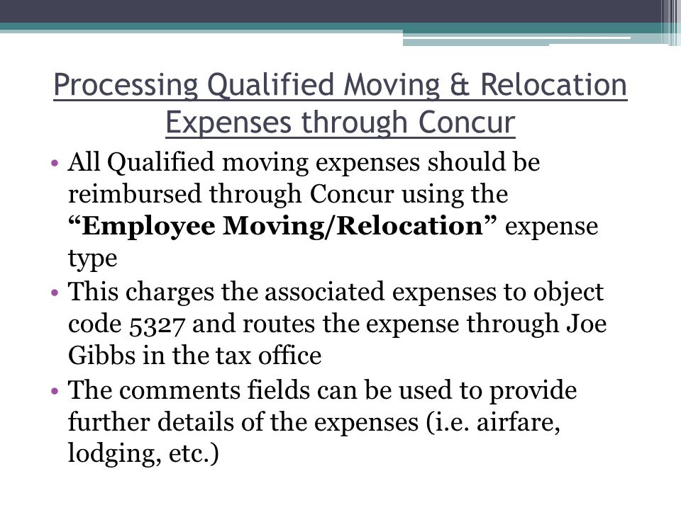 Processing Qualified Moving & Relocation Expenses through Concur All Qualified moving expenses should be reimbursed through Concur using the Employee Moving/Relocation expense type This charges the associated expenses to object code 5327 and routes the expense through Joe Gibbs in the tax office The comments fields can be used to provide further details of the expenses (i.e.