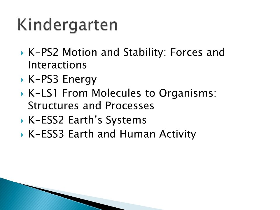  K-PS2 Motion and Stability: Forces and Interactions  K-PS3 Energy  K-LS1 From Molecules to Organisms: Structures and Processes  K-ESS2 Earth's Systems  K-ESS3 Earth and Human Activity