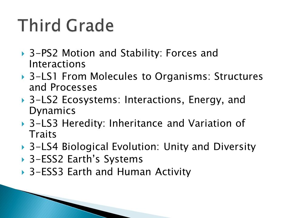  3-PS2 Motion and Stability: Forces and Interactions  3-LS1 From Molecules to Organisms: Structures and Processes  3-LS2 Ecosystems: Interactions, Energy, and Dynamics  3-LS3 Heredity: Inheritance and Variation of Traits  3-LS4 Biological Evolution: Unity and Diversity  3-ESS2 Earth's Systems  3-ESS3 Earth and Human Activity