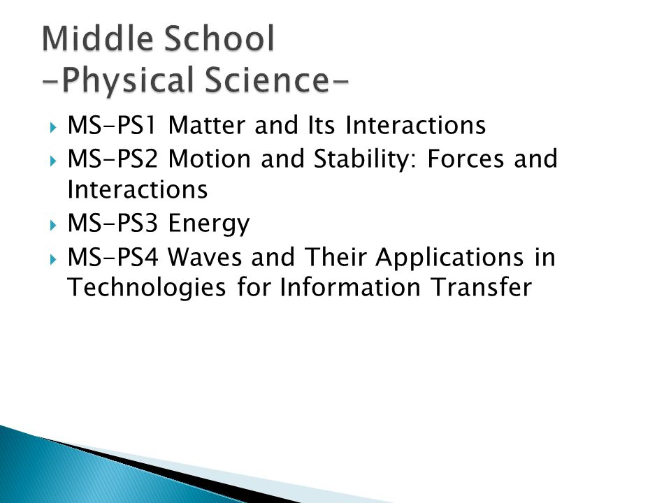  MS-PS1 Matter and Its Interactions  MS-PS2 Motion and Stability: Forces and Interactions  MS-PS3 Energy  MS-PS4 Waves and Their Applications in Technologies for Information Transfer