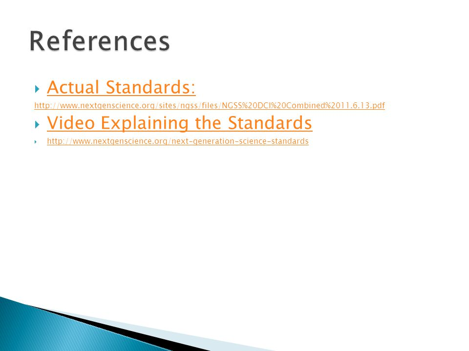  Actual Standards: Actual Standards: http://www.nextgenscience.org/sites/ngss/files/NGSS%20DCI%20Combined%2011.6.13.pdf  Video Explaining the Standards Video Explaining the Standards  http://www.nextgenscience.org/next-generation-science-standards http://www.nextgenscience.org/next-generation-science-standards