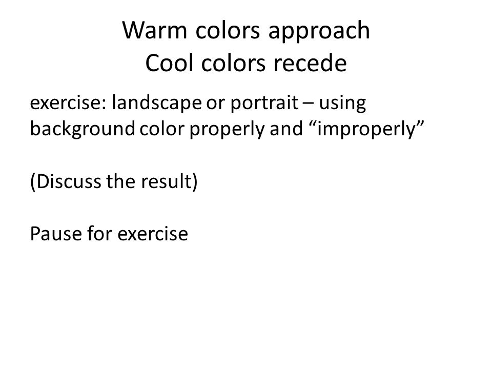 Warm colors approach Cool colors recede exercise: landscape or portrait – using background color properly and improperly (Discuss the result) Pause for exercise