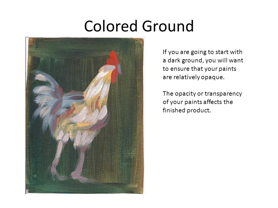 Colored Ground If you are going to start with a dark ground, you will want to ensure that your paints are relatively opaque.