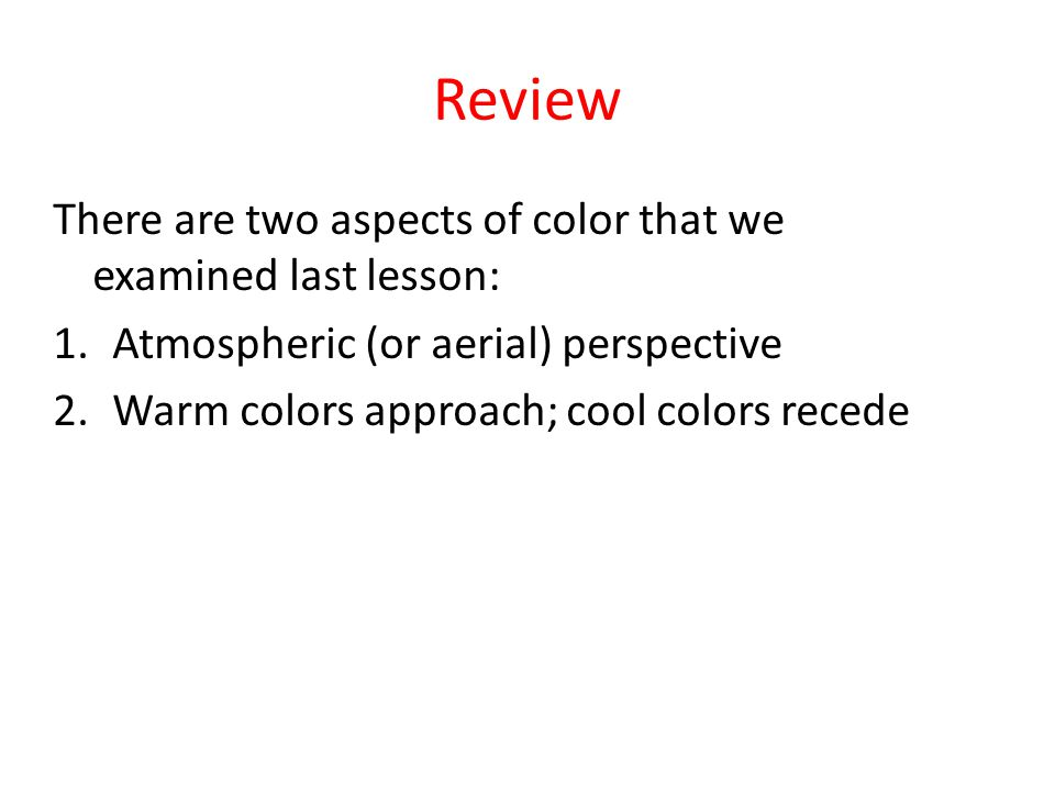 Review There are two aspects of color that we examined last lesson: 1.Atmospheric (or aerial) perspective 2.Warm colors approach; cool colors recede