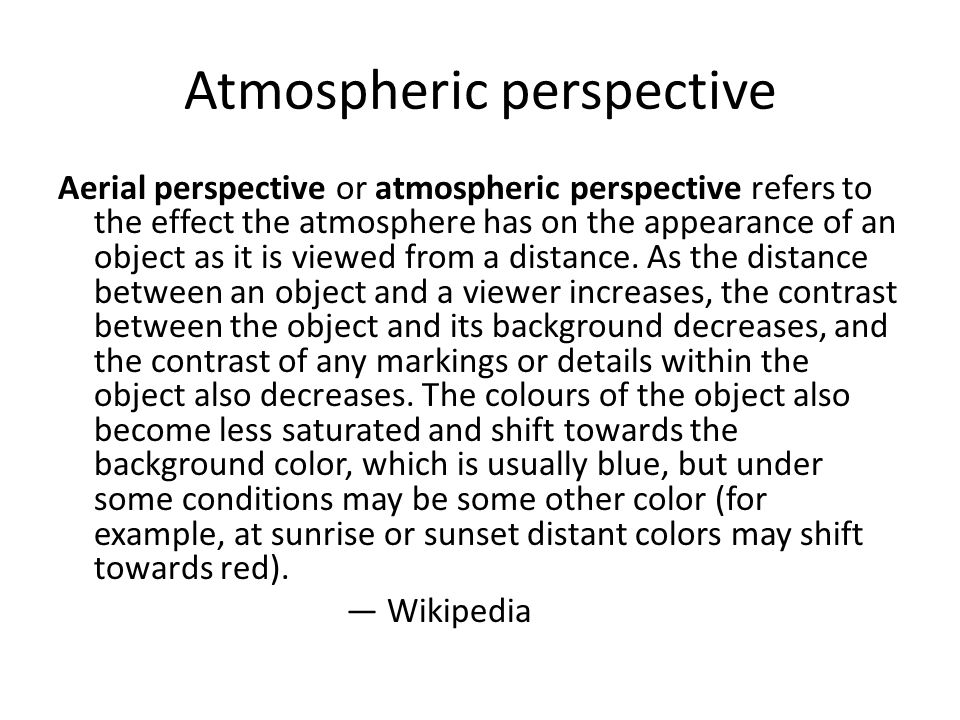 Atmospheric perspective Aerial perspective or atmospheric perspective refers to the effect the atmosphere has on the appearance of an object as it is viewed from a distance.