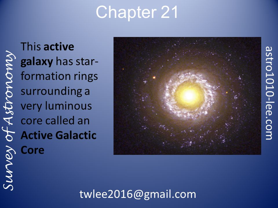 Chapter 21 Survey of Astronomy This active galaxy has star- formation rings surrounding a very luminous core called an Active Galactic Core astro1010-lee.com twlee2016@gmail.com