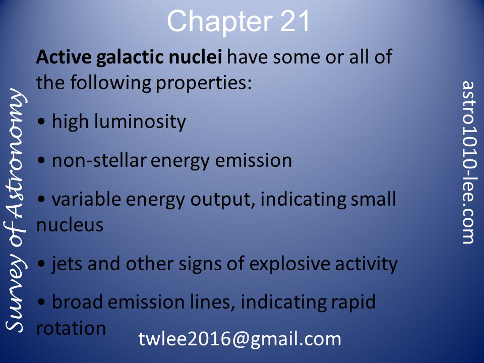 Chapter 21 Survey of Astronomy Active galactic nuclei have some or all of the following properties: high luminosity non-stellar energy emission variable energy output, indicating small nucleus jets and other signs of explosive activity broad emission lines, indicating rapid rotation astro1010-lee.com twlee2016@gmail.com