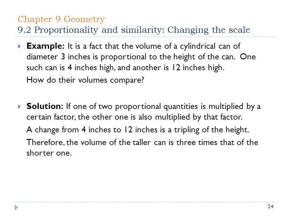 Chapter 9 Geometry 9.2 Proportionality and similarity: Changing the scale 24  Example: It is a fact that the volume of a cylindrical can of diameter 3 inches is proportional to the height of the can.