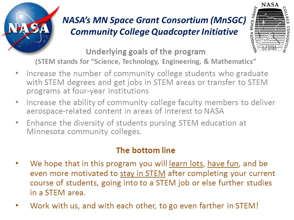 "NASA's MN Space Grant Consortium (MnSGC) Community College Quadcopter Initiative Underlying goals of the program (STEM stands for ""Science, Technology"