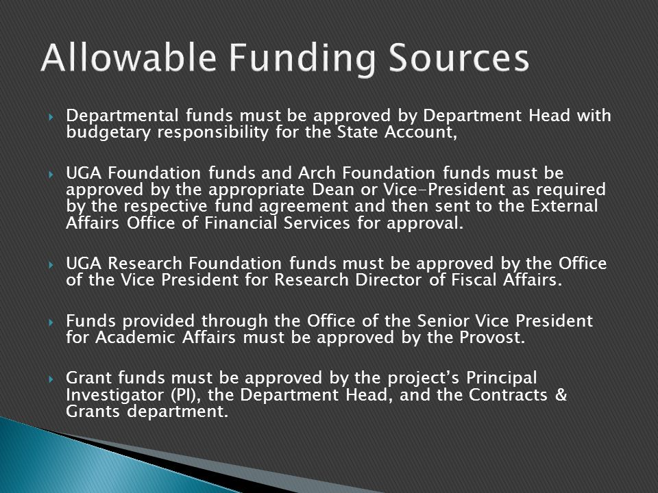  Departmental funds must be approved by Department Head with budgetary responsibility for the State Account,  UGA Foundation funds and Arch Foundation funds must be approved by the appropriate Dean or Vice-President as required by the respective fund agreement and then sent to the External Affairs Office of Financial Services for approval.