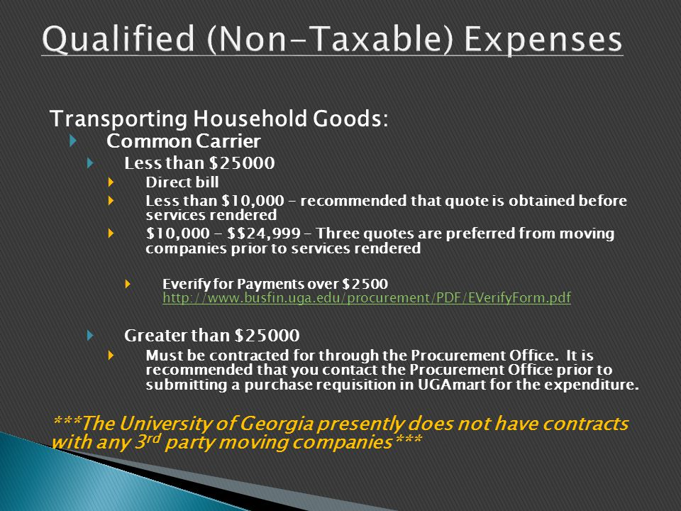 Transporting Household Goods:  Common Carrier  Less than $25000  Direct bill  Less than $10,000 – recommended that quote is obtained before services rendered  $10,000 - $$24,999 – Three quotes are preferred from moving companies prior to services rendered  Everify for Payments over $2500 http://www.busfin.uga.edu/procurement/PDF/EVerifyForm.pdf http://www.busfin.uga.edu/procurement/PDF/EVerifyForm.pdf  Greater than $25000  Must be contracted for through the Procurement Office.