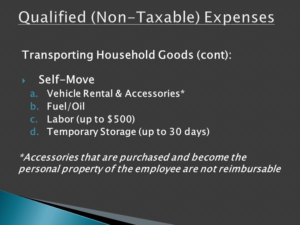 Transporting Household Goods (cont):  Self-Move a.Vehicle Rental & Accessories* b.Fuel/Oil c.Labor (up to $500) d.Temporary Storage (up to 30 days) *Accessories that are purchased and become the personal property of the employee are not reimbursable