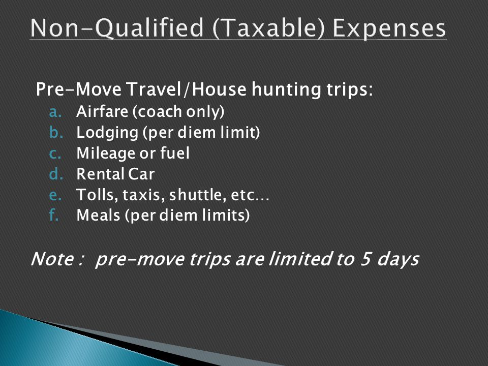 Pre-Move Travel/House hunting trips: a.Airfare (coach only) b.Lodging (per diem limit) c.Mileage or fuel d.Rental Car e.Tolls, taxis, shuttle, etc… f.Meals (per diem limits) Note : pre-move trips are limited to 5 days