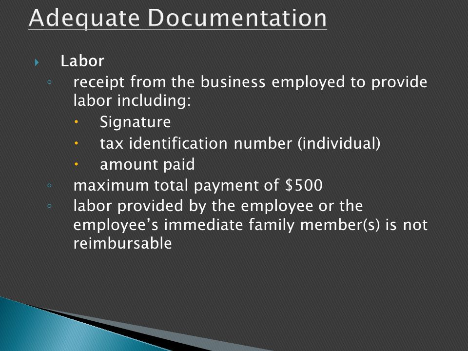  Labor ◦ receipt from the business employed to provide labor including:  Signature  tax identification number (individual)  amount paid ◦ maximum total payment of $500 ◦ labor provided by the employee or the employee's immediate family member(s) is not reimbursable